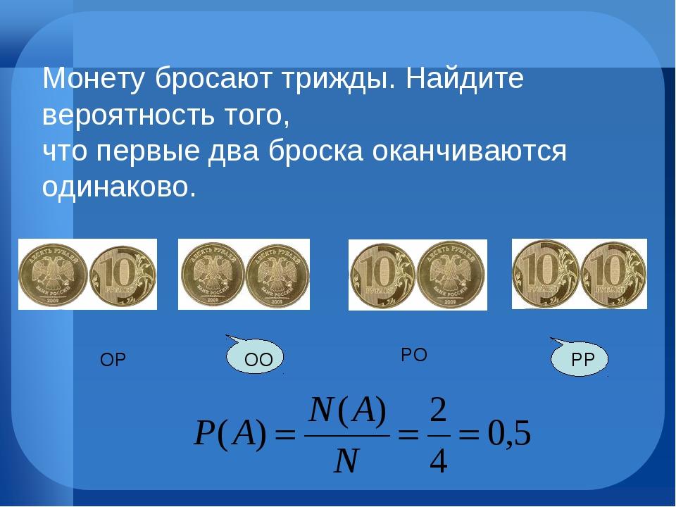 РО РР ОО ОР Монету бросают трижды. Найдите вероятность того, что первые два...