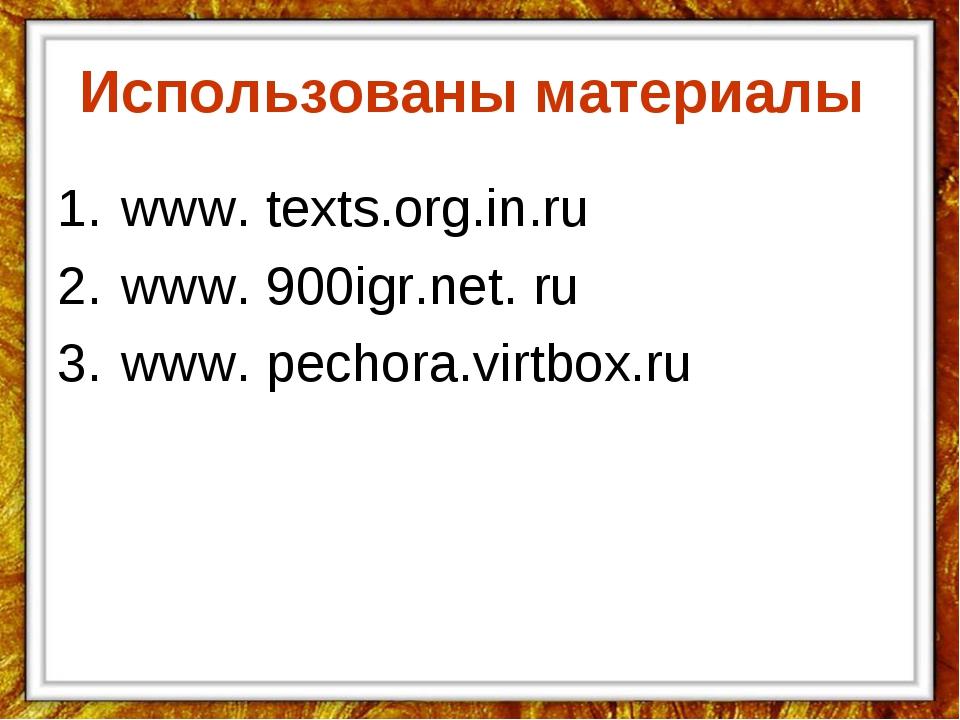 Использованы материалы www. texts.org.in.ru www. 900igr.net. ru www. pechora....