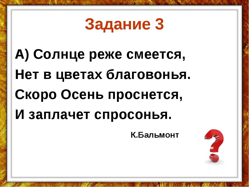 Задание 3 А) Солнце реже смеется, Нет в цветах благовонья. Скоро Осень просне...