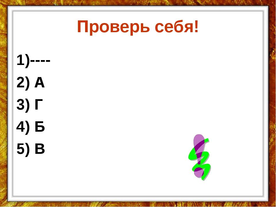 Проверь себя! 1)---- 2) А 3) Г 4) Б 5) В