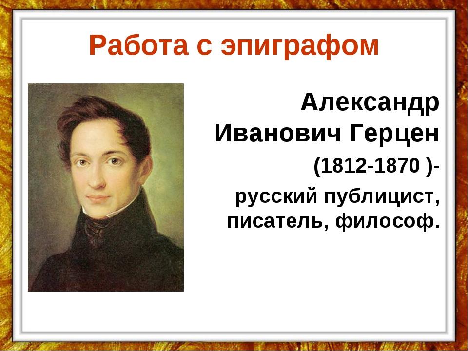 Работа с эпиграфом  Александр Иванович Герцен (1812-1870 )- русский публицис...