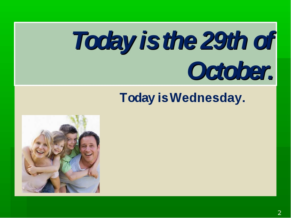 Today is the 29th of October. Today is Wednesday. *