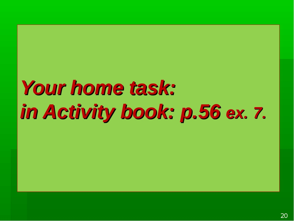 Your home task: in Activity book: p.56 ex. 7. *