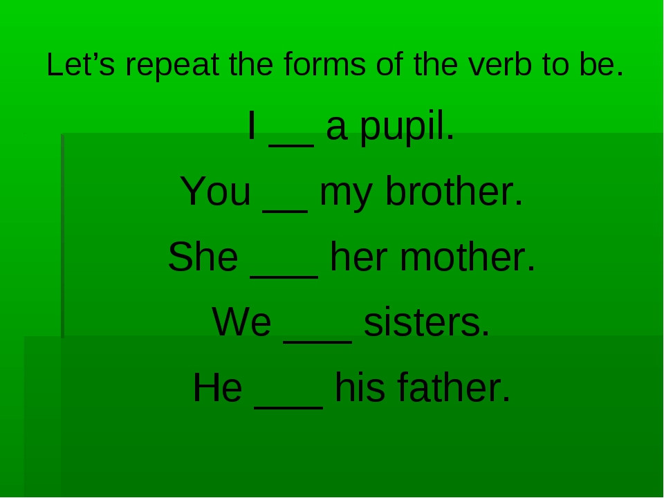 Let's repeat the forms of the verb to be. I __ a pupil. You __ my brother. Sh...