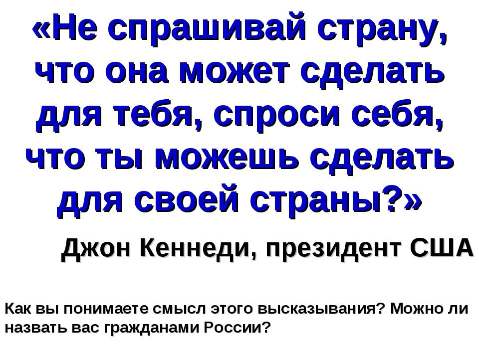 «Не спрашивай страну, что она может сделать для тебя, спроси себя, что ты мож...
