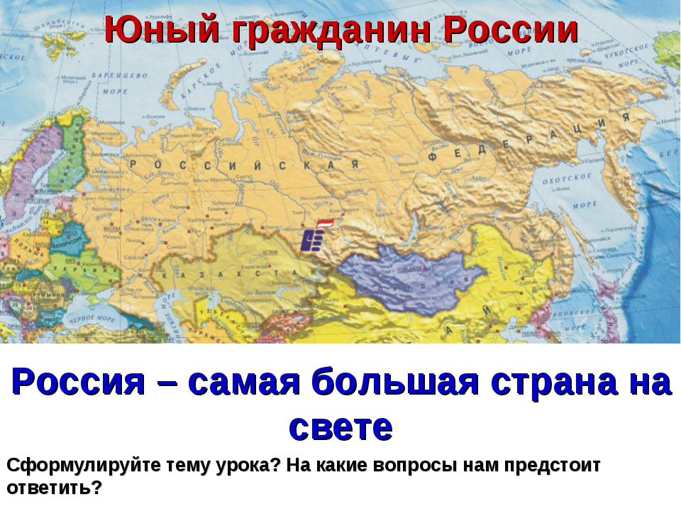 Россия – самая большая страна на свете Сформулируйте тему урока? На какие воп...