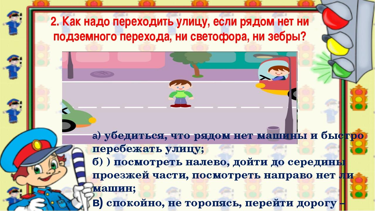 2. Как надо переходить улицу, если рядом нет ни подземного перехода, ни свето...