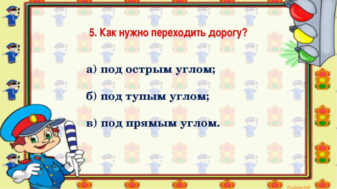 5. Как нужно переходить дорогу? а) под острым углом; б) под тупым углом; в) п...