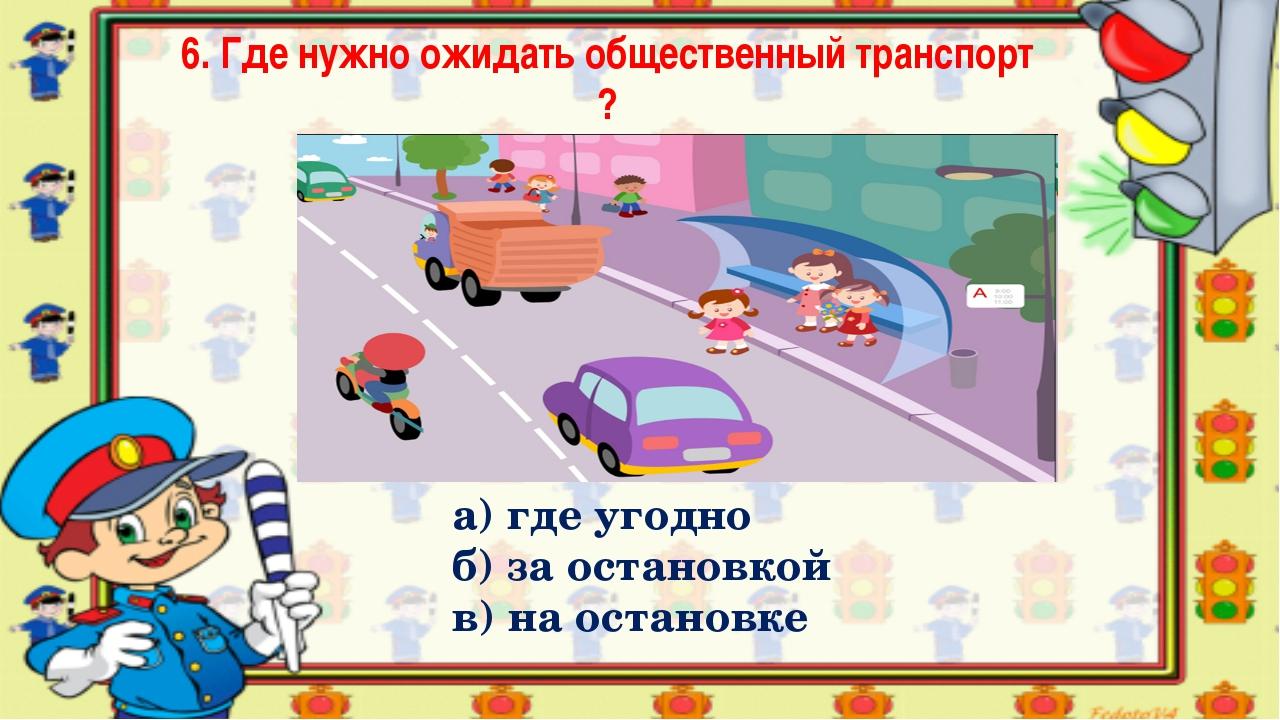 6. Где нужно ожидать общественный транспорт ? а) где угодно б) за остановкой...