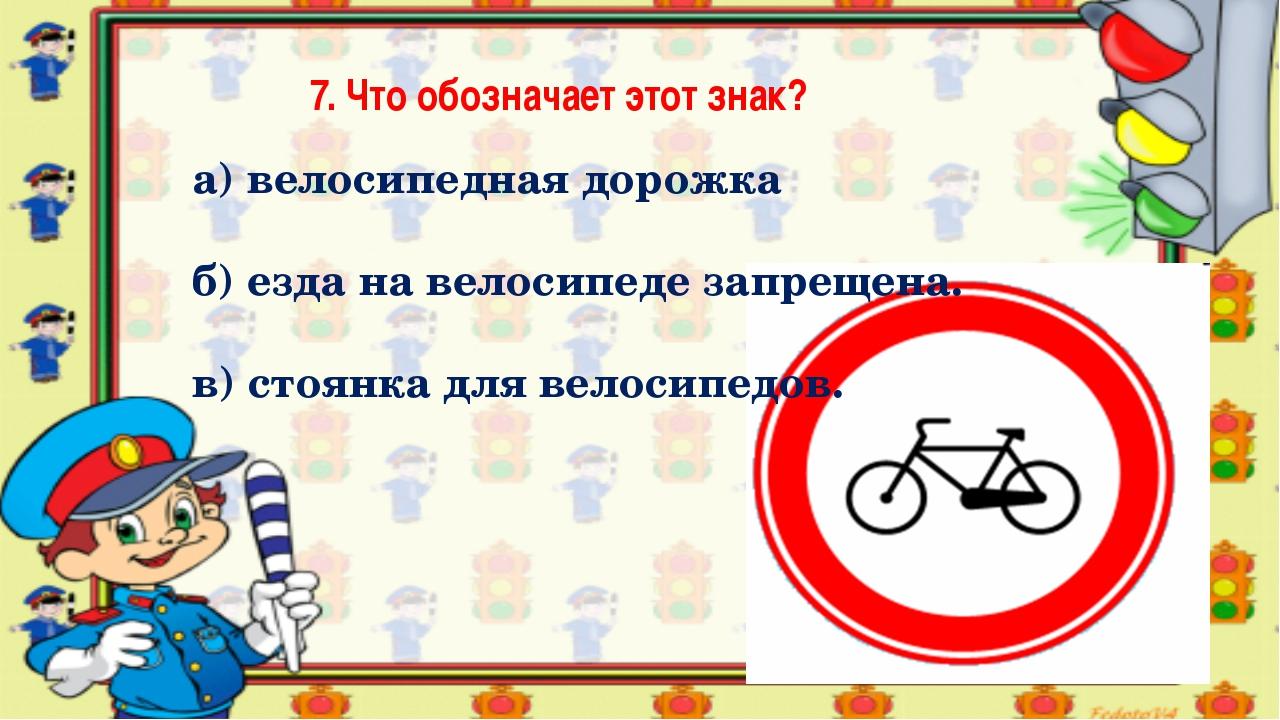 7. Что обозначает этот знак? а) велосипедная дорожка б) езда на велосипеде за...