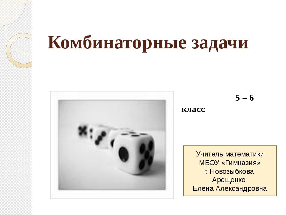 Комбинаторные задачи 5 – 6 класс Учитель математики МБОУ «Гимназия» г. Новозы...