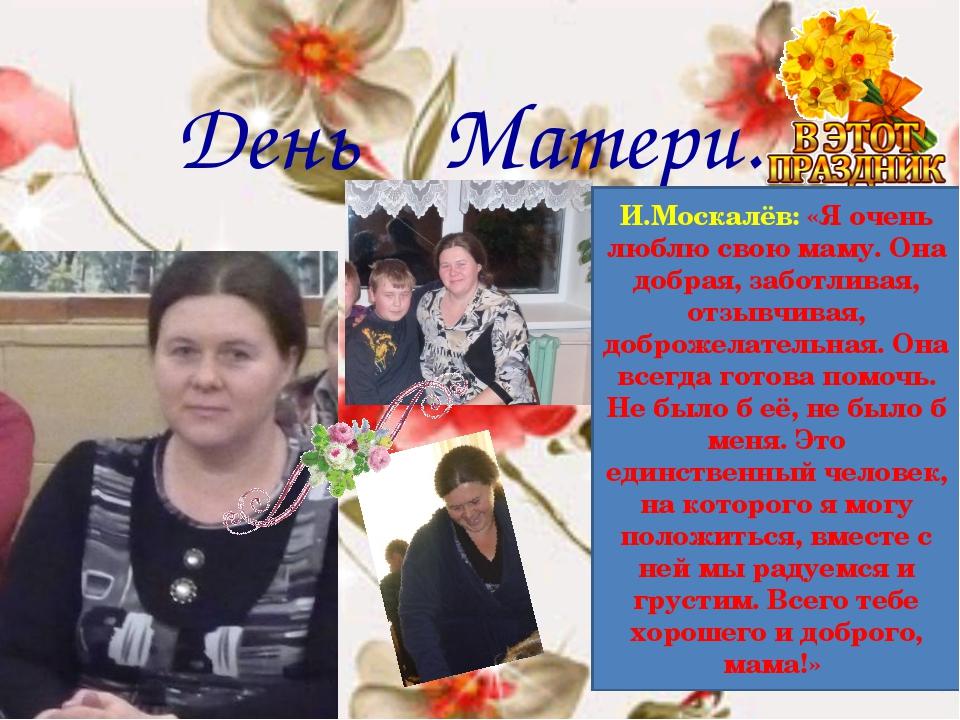 День Матери. И.Москалёв: «Я очень люблю свою маму. Она добрая, заботливая, от...