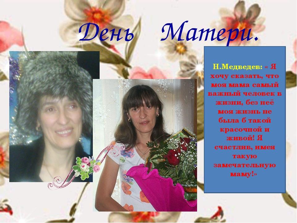 День Матери. Н.Медведев: « Я хочу сказать, что моя мама самый важный человек...