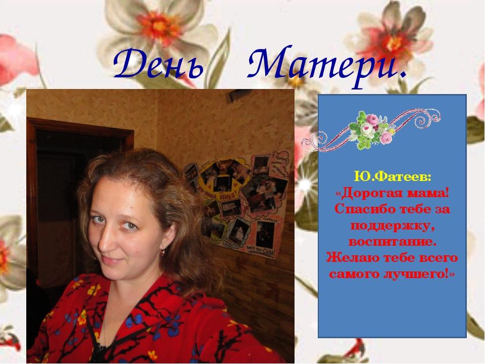 День Матери. Ю.Фатеев: «Дорогая мама! Спасибо тебе за поддержку, воспитание....