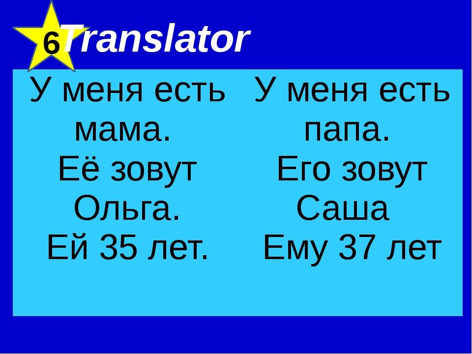 6 Translator У меня есть мама. Её зовут Ольга. Ей 35 лет. У меня есть папа. Е...