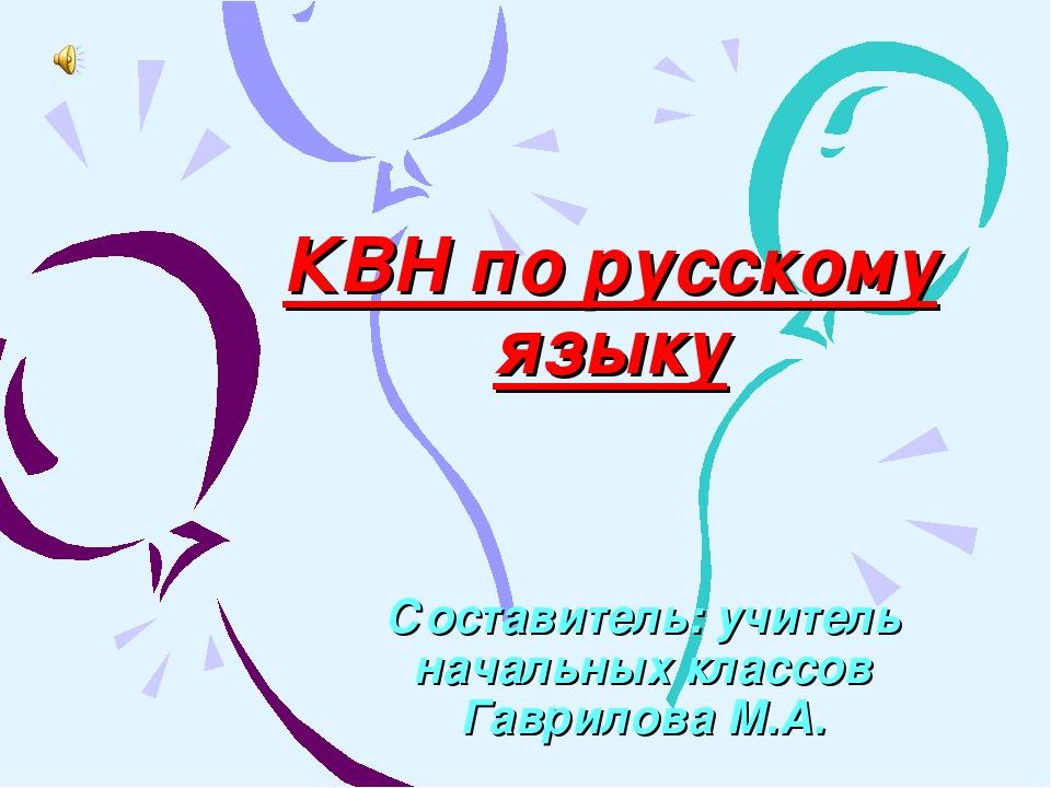 КВН по русскому языку Составитель: учитель начальных классов Гаврилова М.А.