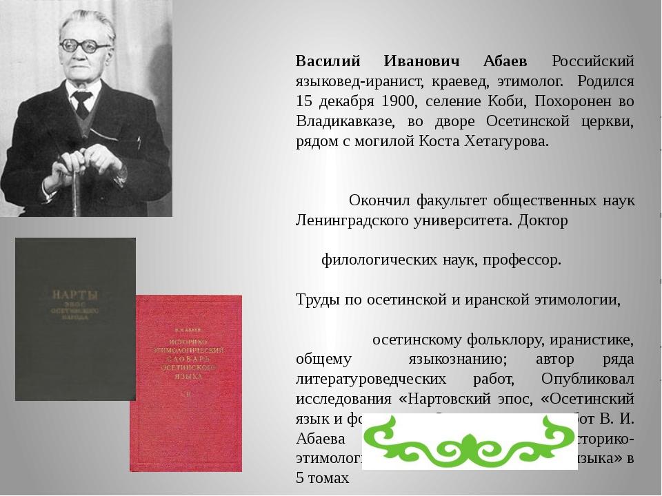 Василий Иванович Абаев Российский языковед-иранист, краевед, этимолог. Родилс...