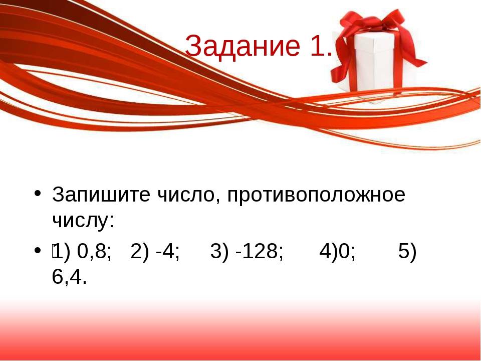 Задание 1. Запишите число, противоположное числу: 1) 0,8; 2) -4; 3) -128; 4)...