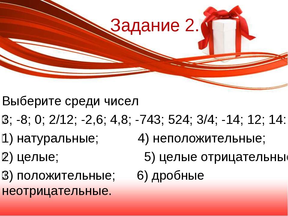Задание 2. Выберите среди чисел 3; -8; 0; 2/12; -2,6; 4,8; -743; 524; 3/4; -...