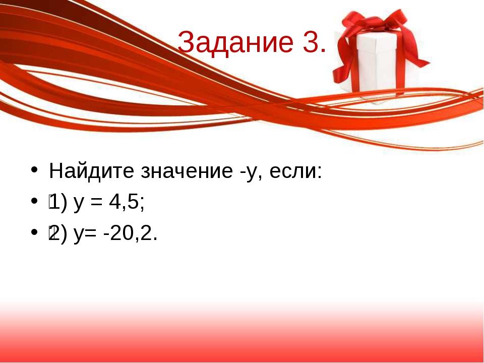 Задание 3. Найдите значение -у, если: 1) у = 4,5; 2) у= -20,2.
