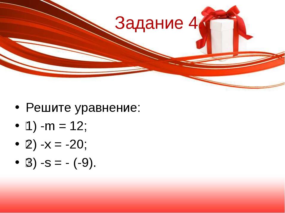 Задание 4. Решите уравнение: 1) -m = 12; 2) -x = -20; 3) -s = - (-9).