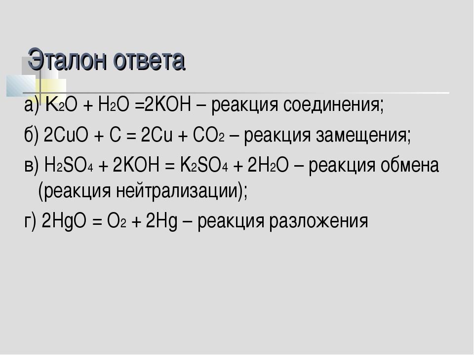 Эталон ответа а) K2О + Н2О =2KОН – реакция соединения; б) 2СuO + C = 2Cu + CO...