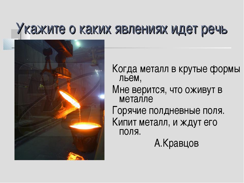 Укажите о каких явлениях идет речь Когда металл в крутые формы льем, Мне вери...