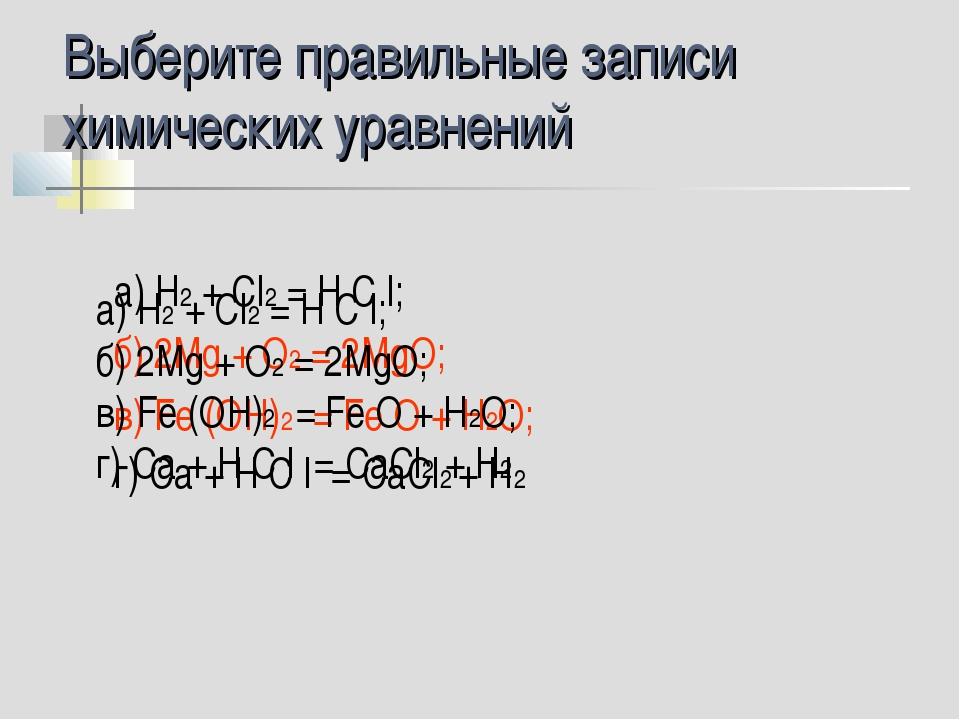 Выберите правильные записи химических уравнений а) H2 + Сl2 = Н С l; б) 2Mg +...
