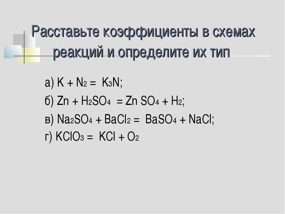 Расставьте коэффициенты в схемах реакций и определите их тип а) K + N2 = K3N;...