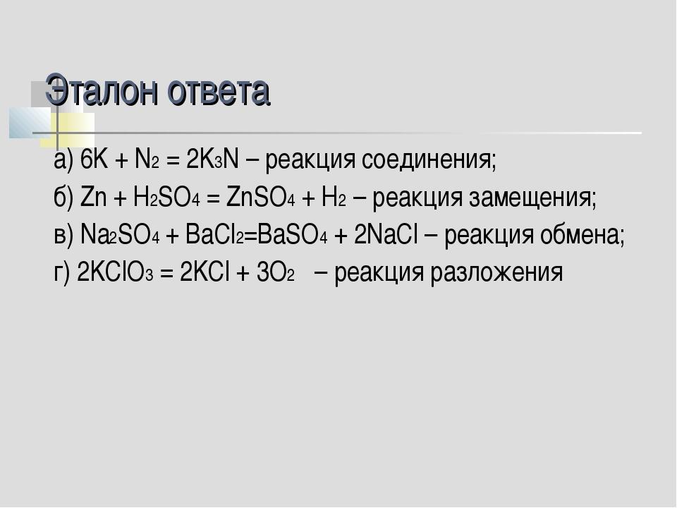 Эталон ответа а) 6K + N2 = 2K3N – реакция соединения; б) Zn + H2SO4 = ZnSO4 +...