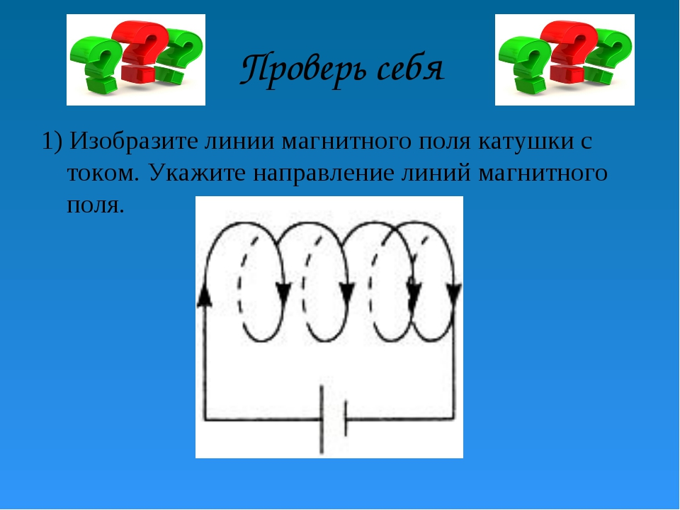 Проверь себя 1) Изобразите линии магнитного поля катушки с током. Укажите нап...