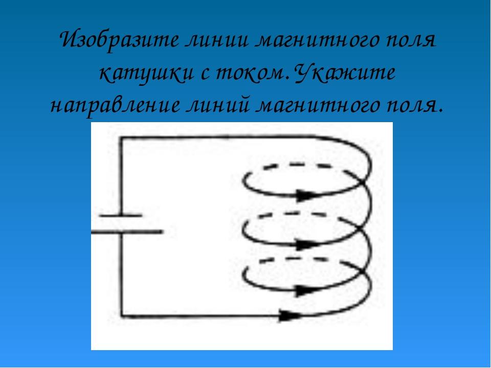 Изобразите линии магнитного поля катушки с током. Укажите направление линий м...