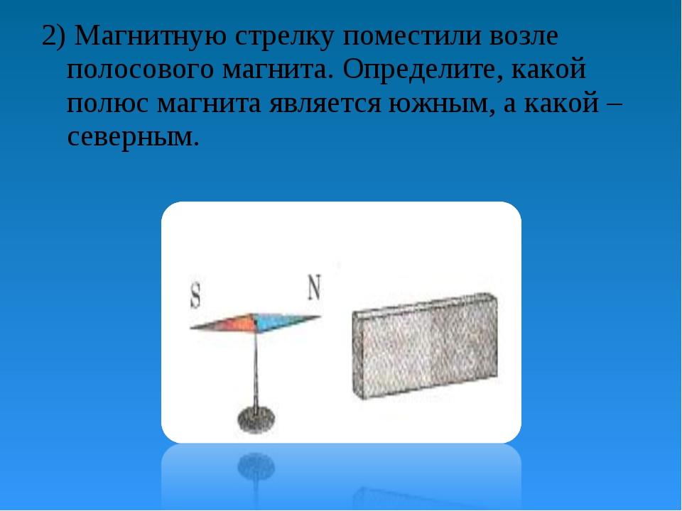 2) Магнитную стрелку поместили возле полосового магнита. Определите, какой по...