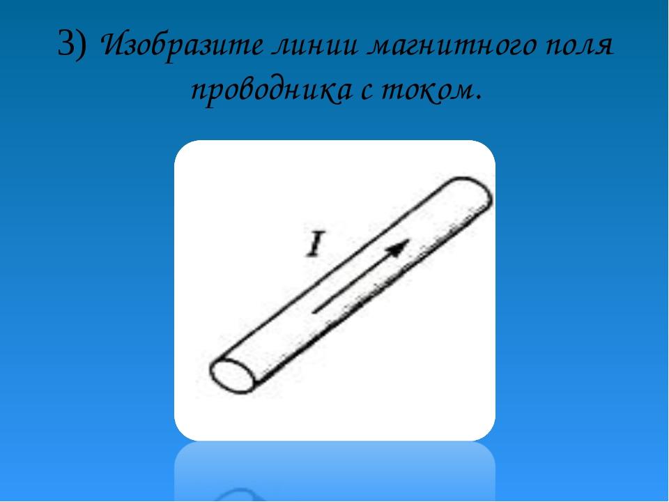 3) Изобразите линии магнитного поля проводника с током.