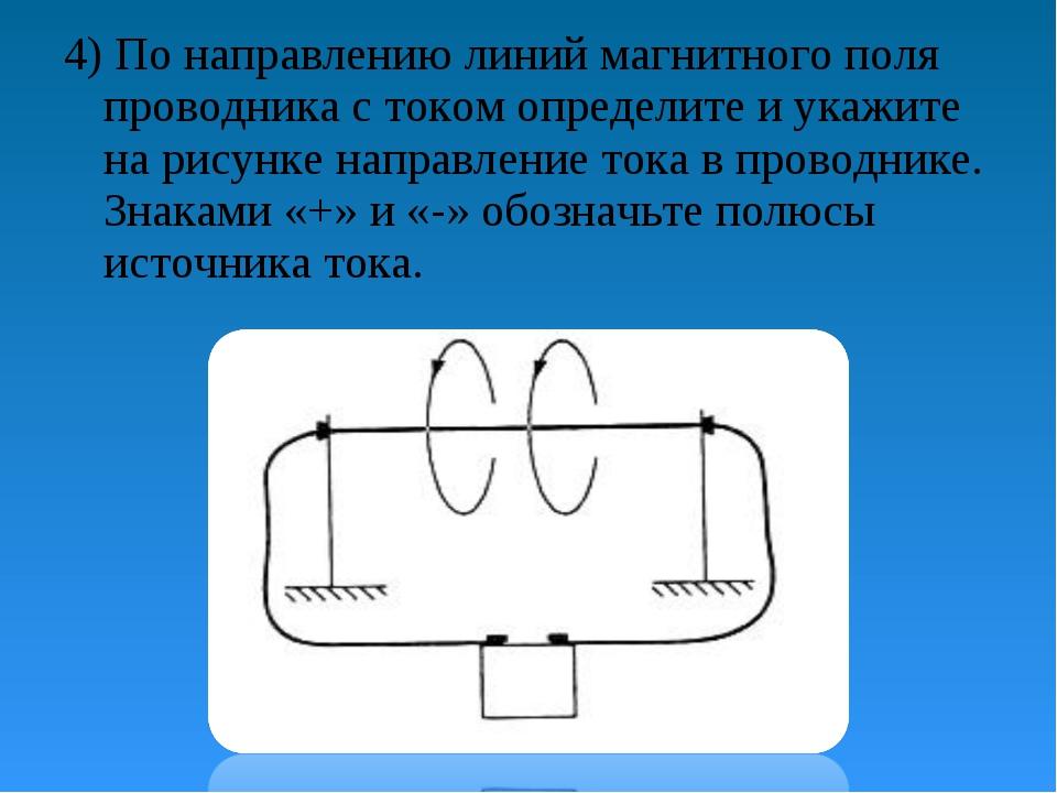 4) По направлению линий магнитного поля проводника с током определите и укажи...