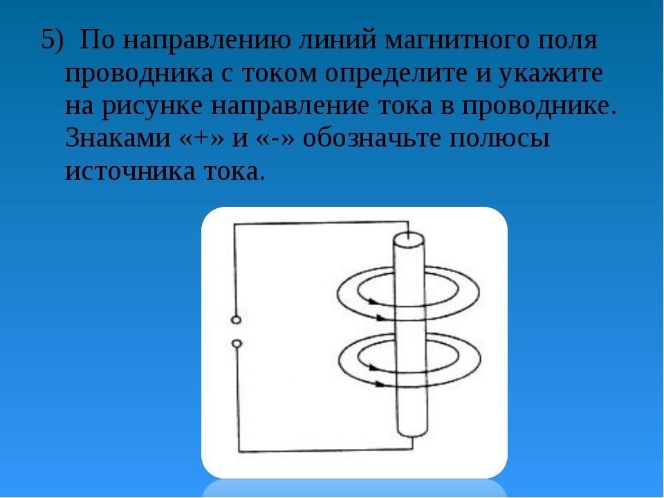 5) По направлению линий магнитного поля проводника с током определите и укажи...