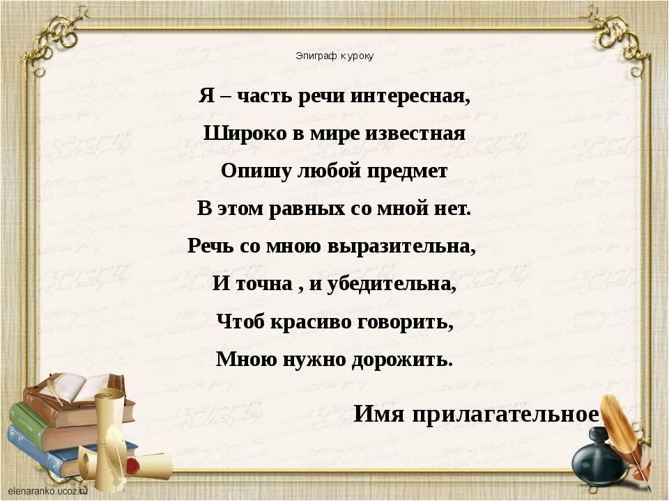 Эпиграф к уроку Я – часть речи интересная, Широко в мире известная Опишу любо...