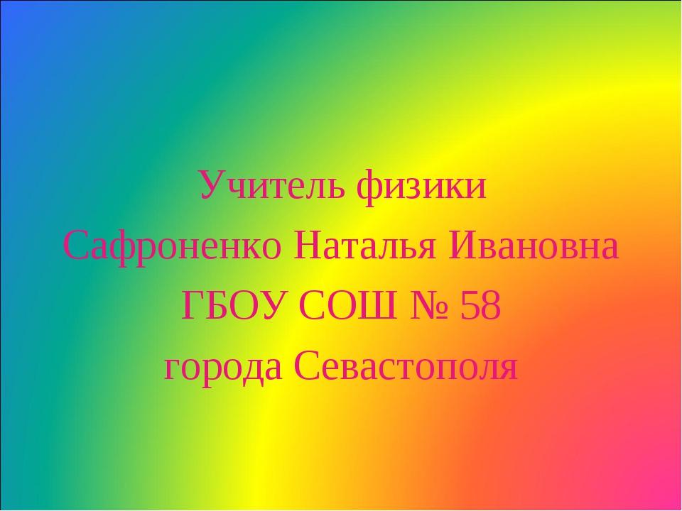 Учитель физики Сафроненко Наталья Ивановна ГБОУ СОШ № 58 города Севастополя
