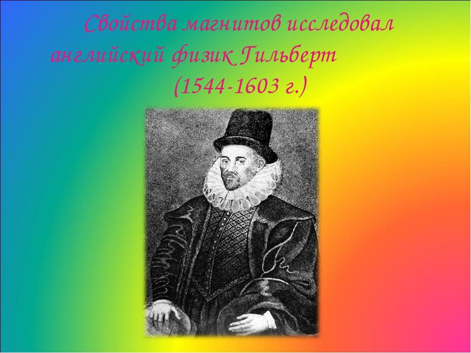 Свойства магнитов исследовал английский физик Гильберт (1544-1603 г.)