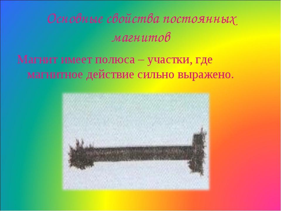 Основные свойства постоянных магнитов Магнит имеет полюса – участки, где магн...