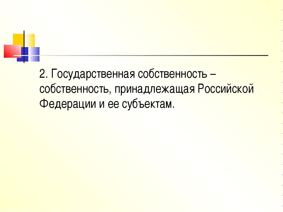 2. Государственная собственность – собственность, принадлежащая Российской Фе...