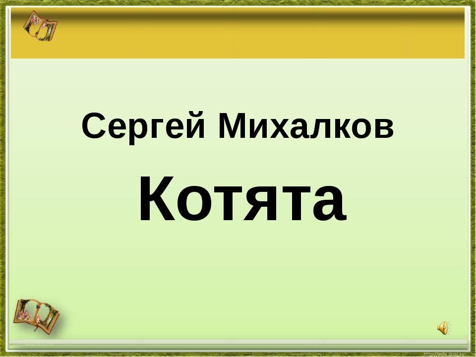 http://aida.ucoz.ru Котята Сергей Михалков