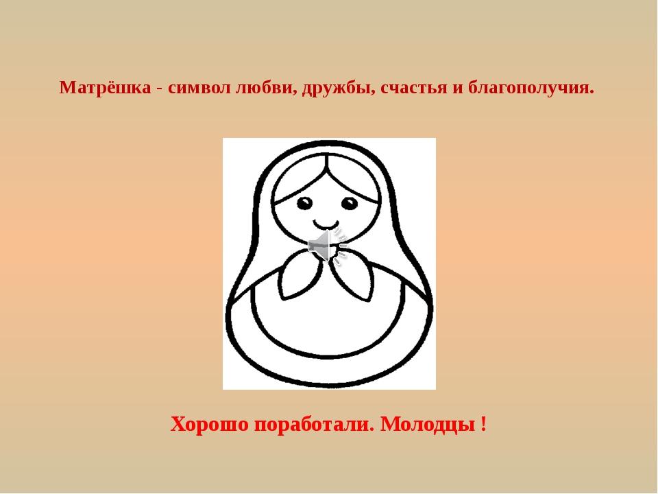 Матрёшка - символ любви, дружбы, счастья и благополучия. Хорошо поработали....