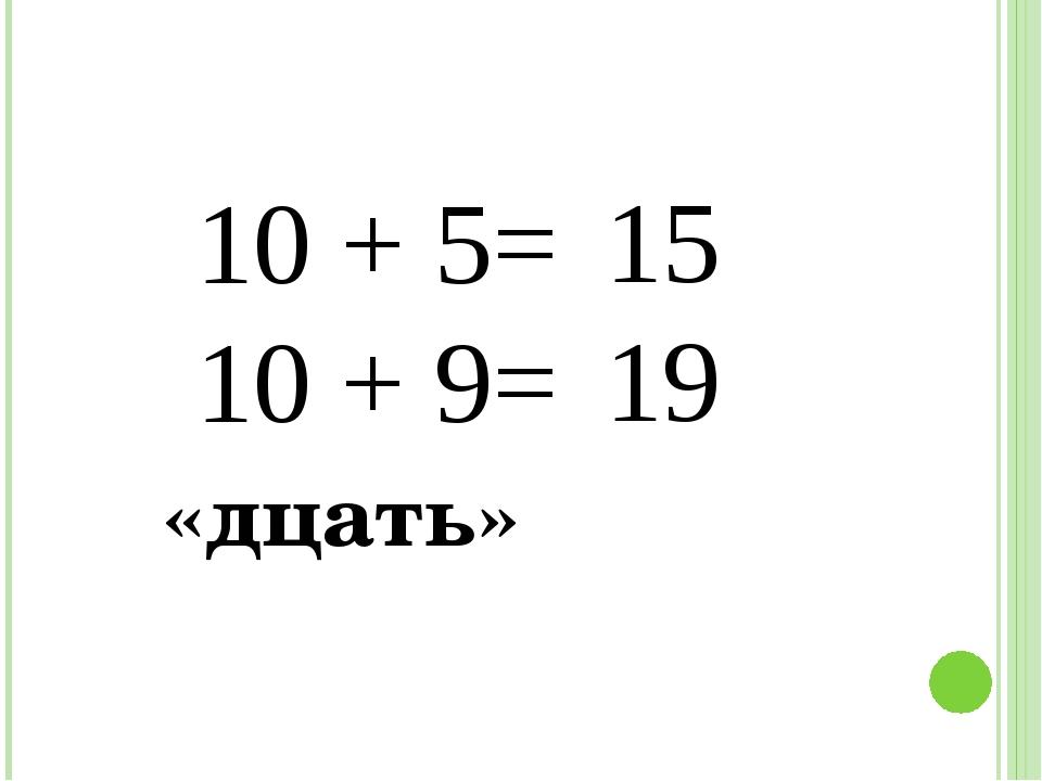 10 + 5= 10 + 9= «дцать» 15 19