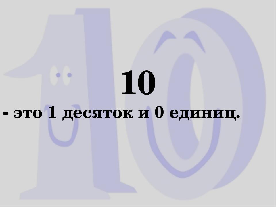 10 - это 1 десяток и 0 единиц.