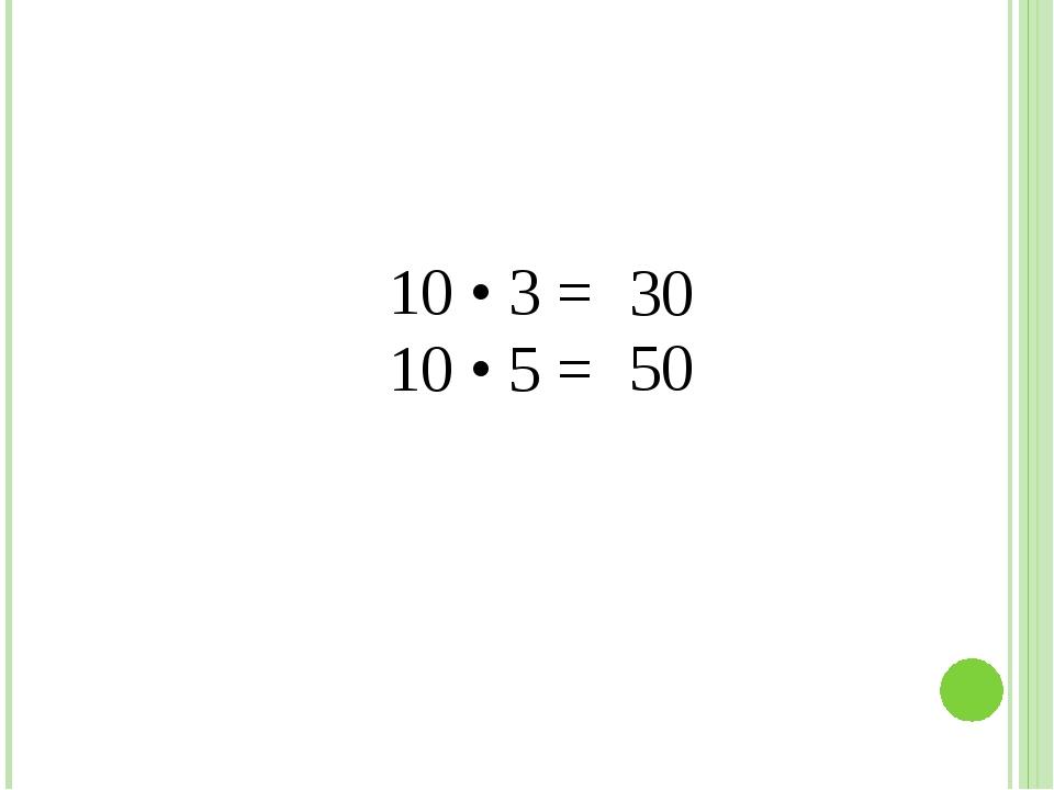 10 • 3 = 10 • 5 = 30 50