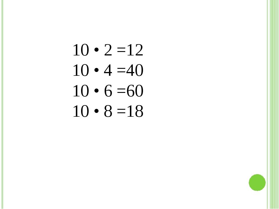 10 • 2 =12 10 • 4 =40 10 • 6 =60 10 • 8 =18