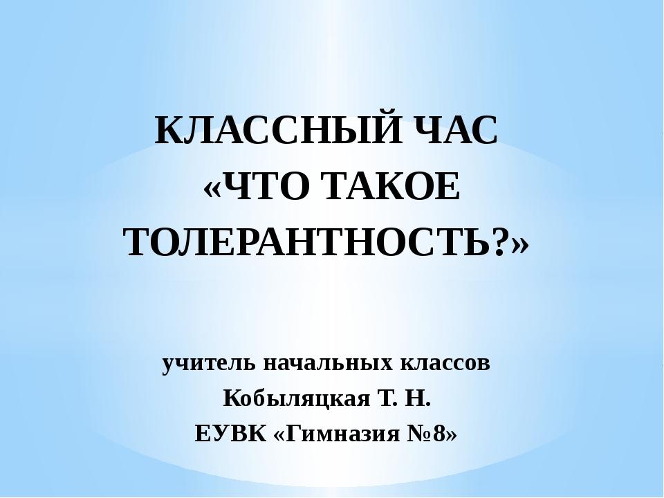 КЛАССНЫЙ ЧАС «ЧТО ТАКОЕ ТОЛЕРАНТНОСТЬ?»  учитель начальных классов Кобыляцк...