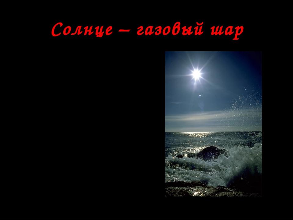 Солнце – газовый шар Солнце – газовый шар, не имеющий чёткой границы, плотнос...