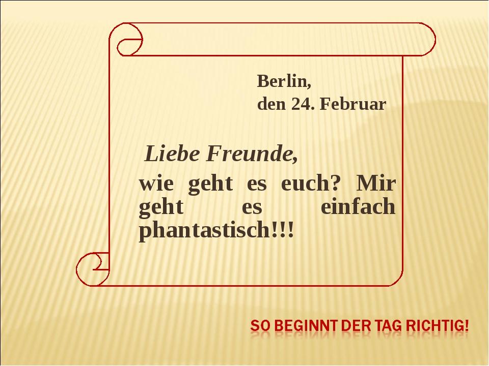 Berlin, den 24. Februar Liebe Freunde, wie geht es euch? Mir geht es einfach...